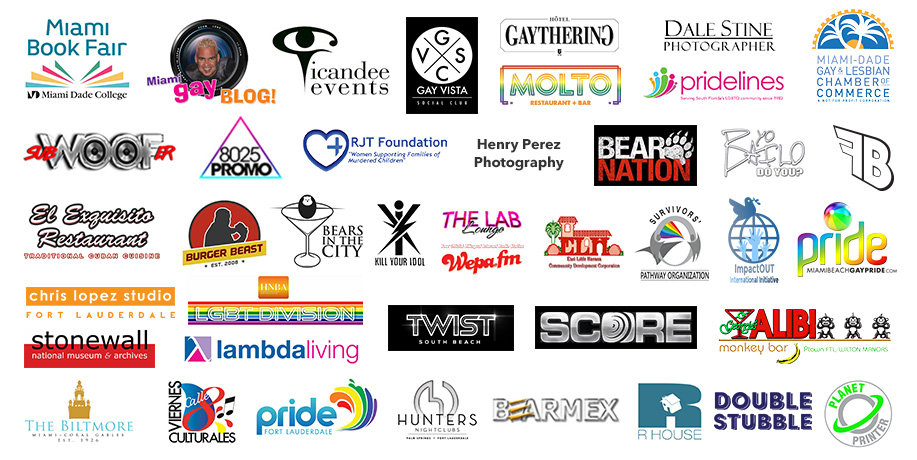 Promotional Sponsors: WEPA FM, The Biltmore, MDGLCC, Viernes Culturales, Miami Gay Blog, Georgi's Alibi, Hunters, Twist, The Lab, Gramps/Double Stubble, RHouse, The Gaythering, Bear Nation, Bears In The City, Miami Book Fair, Molto, Felix Becerra, Subwoofer, 8025 Promo, iCandee Events, LGBT Division of Legal Group, Lambda Living, Kill Your Idol, BearMEX, East Little Havana Community Development Corporation, Dale Stine, Chris Lopez Studio, RJT Foundation, Henry Perez Photography, Stonewall, Impact Out International, Survivor's Pathway, FT. Lauderdale Pride, Miami Beach Gay Pride, Planet Printer, Score, Bailo, El Exquisito, Pridelines, Gay Vista Social Club