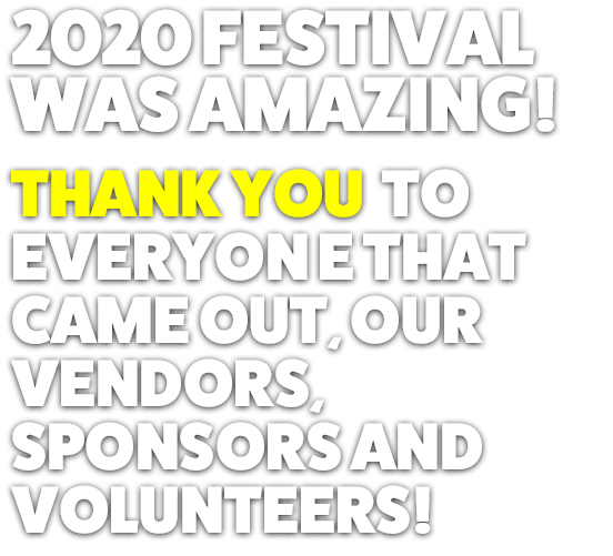 2020 FESTIVAL  WAS AMAZING! THANK YOU  TO EVERYON E THAT CAME OUT, OUR VENDORS, SPONSORS AND VOLUNTEERS!